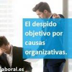 El despido objetivo por causas organizativas.