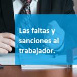 Las faltas y sanciones al trabajador.