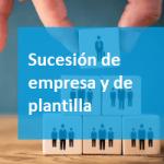 Subrogación empresarial: sucesión de empresa y de plantilla.
