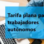 La Tarifa Plana para trabajadores autónomos.